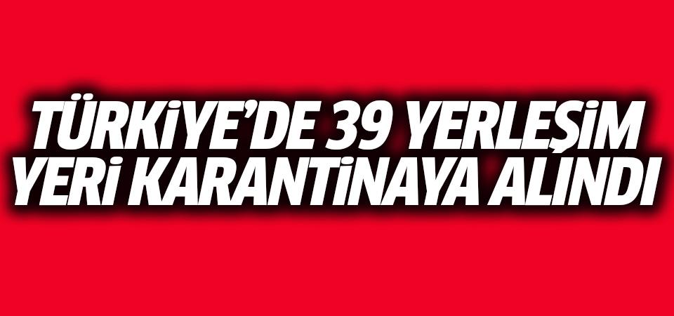 Türkiye'deki 39 yerleşim yeri karantinaya alındı