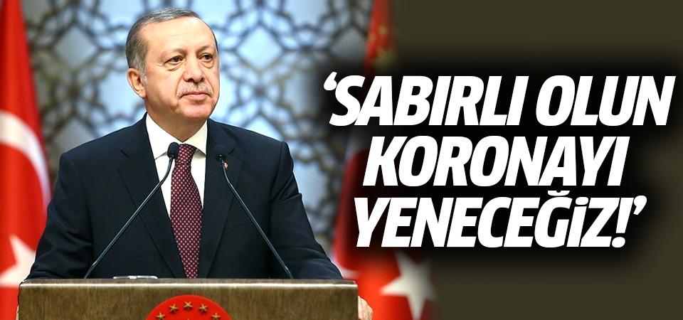 Başkan Erdoğan: Sabırlı olun koronayı yeneceğiz!