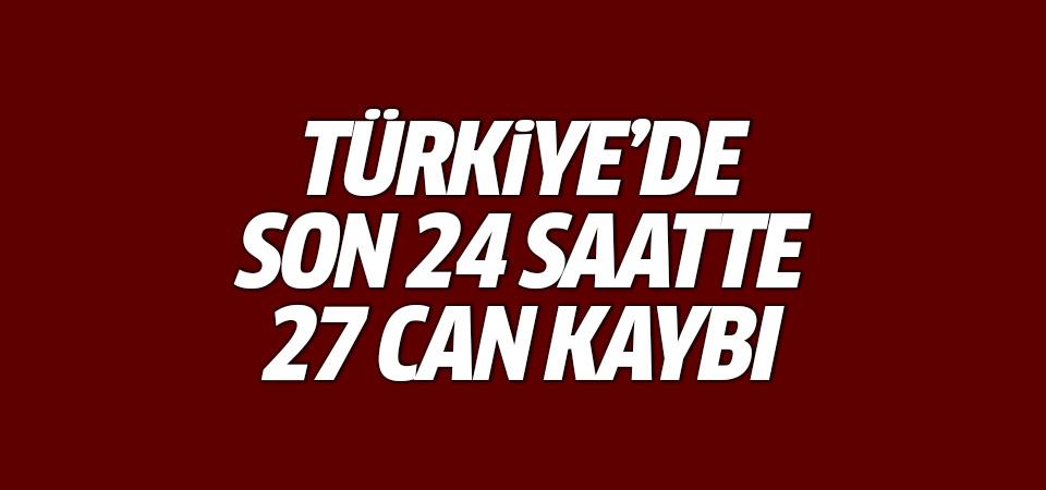 Türkiye'de son 24 saatte 27 can kaybı