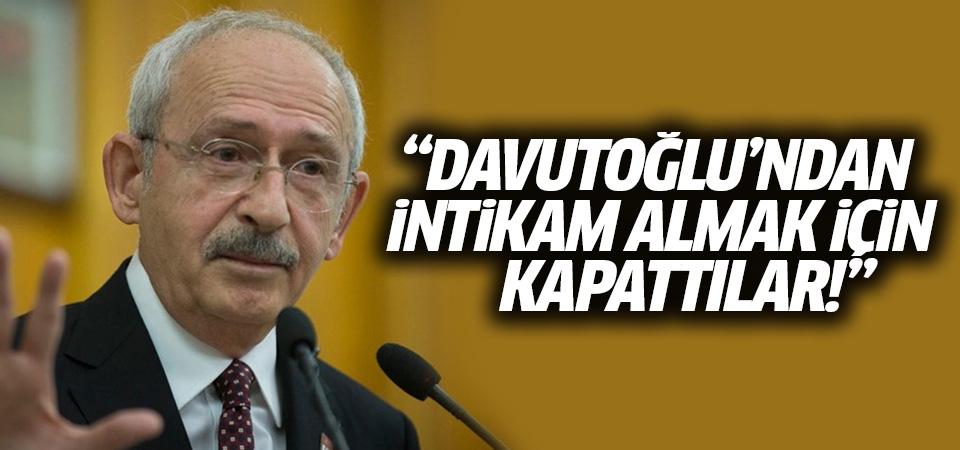 Kılıçdaroğlu: Davutoğlu'ndan intikam almak için kapattılar