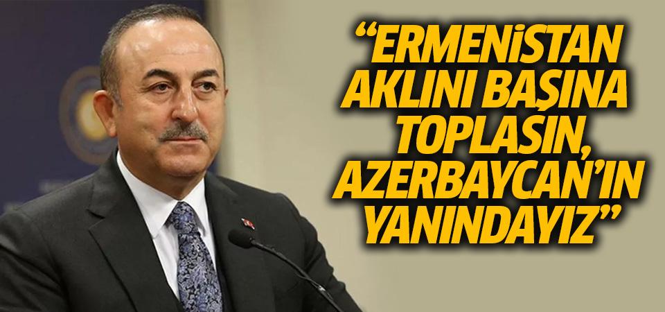 Çavuşoğlu: Ermenistan aklını başına toplasın, Azerbaycan'ın yanındayız
