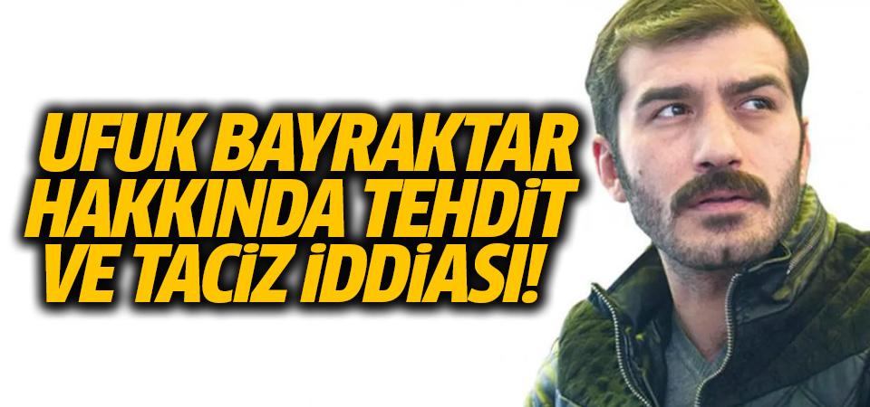 Oyuncu Ufuk Bayraktar hakkında 'taciz' ve 'tehdit' iddiası
