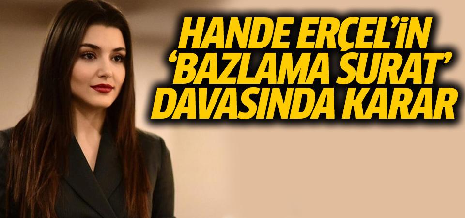 Hande Erçel'in 'Bazlama' davasında karar