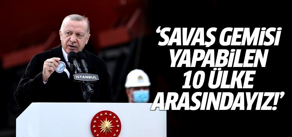 Erdoğan: Savaş gemisi yapabilen 10 ülke arasındayız