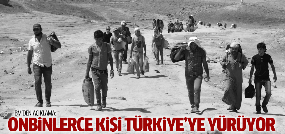 BM: Onbinlerce kişi Türkiye'ye yürüyor