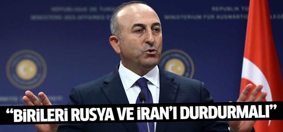 Çavuşoğlu: Birileri Rusya ve İran'ı durdurmalı
