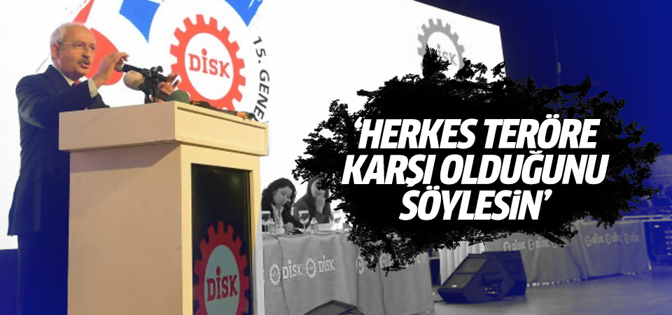 Kılıçdaroğlu: Herkes teröre karşı olduğunu söylesin